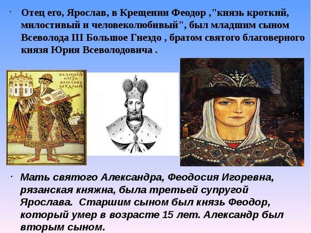 """Отец его, Ярослав, в Крещении Феодор ,""""князь кроткий, милостивый и человеколю..."""
