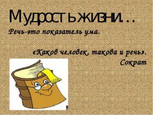 Мудрость жизни… Речь-это показатель ума. «Каков человек. такова и речь». Сократ