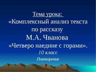 Тема урока: «Комплексный анализ текста по рассказу М.А. Чванова «Четверо нае