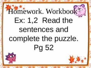 Homework. Workbook Ex: 1,2 Read the sentences and complete the puzzle. Pg 52