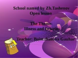 School named by Zh.Tashenov Open lesson The Theme: Illness and Injuries Teach