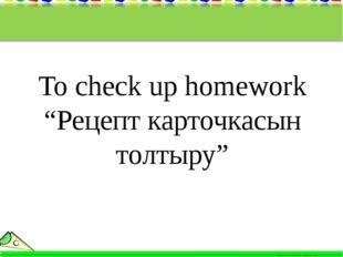 """To check up homework """"Рецепт карточкасын толтыру"""""""