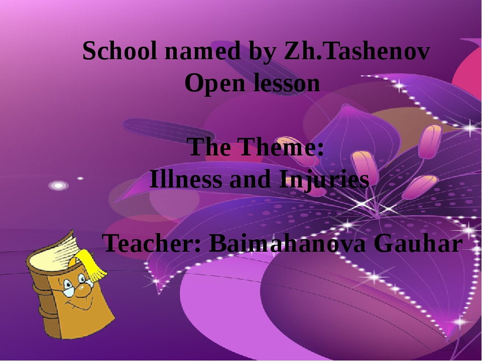 School named by Zh.Tashenov Open lesson The Theme: Illness and Injuries Teach...