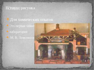 Ответ: Для химических опытов Это первая химическая лаборатория М. В. Ломоносова