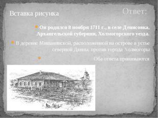 Ответ: Он родился 8 ноября 1711 г., в селе Денисовка, Архангельской губернии,