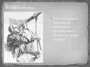 Вопрос 12 Что хотел узнать Ломоносов, наблюдая за прохождением Венеры по диск