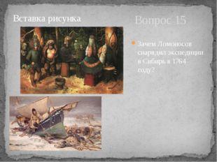 Вопрос 15 Зачем Ломоносов снарядил экспедиции в Сибирь в 1764 году?