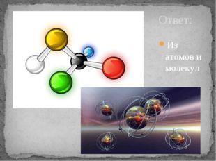 Ответ: Из атомов и молекул