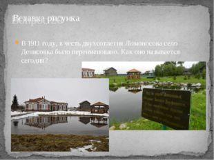 Вопрос 20 В 1911 году, в честь двухсотлетия Ломоносова село Денисовка было пе