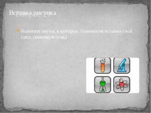 Вопрос 21 Назовите науки, в которых Ломоносов оставил свой след. (минимум семь)