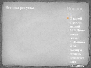 """Вопрос 25 О какой отрасли знаний М.В.Ломоносов сказал: """"...Почитаю за высшую"""