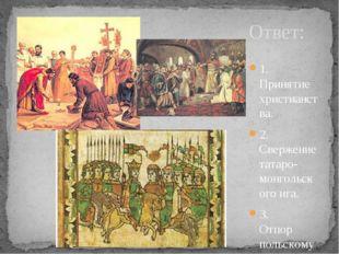 Ответ: 1. Принятие христианства. 2. Свержение татаро-монгольского и