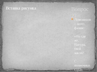 Вопрос 27 Ломоносов – поэт-физик: «Но где же, Натура, твой закон? С полночных