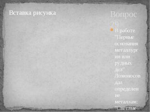 """Вопрос 29 В работе """"Первые основания металлургии или рудных дел"""" Ломоносов да"""