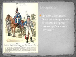 Вопрос 5 Почему Ломоносов был схвачен прусскими войсками во время своего преб