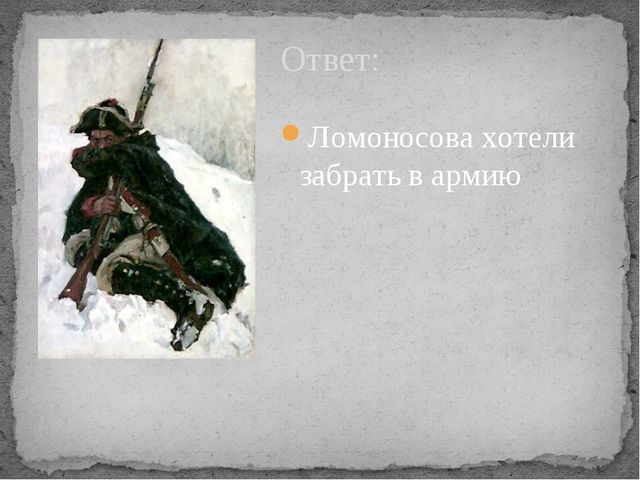 Ответ: Ломоносова хотели забрать в армию