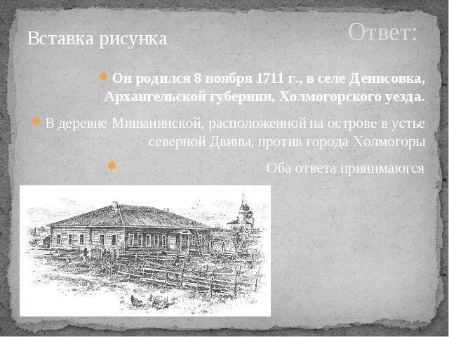 Ответ: Он родился 8 ноября 1711 г., в селе Денисовка, Архангельской губернии,...