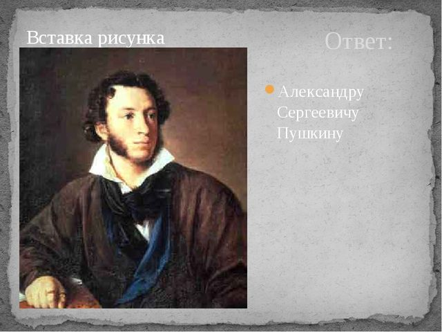 Ответ: Александру Сергеевичу Пушкину
