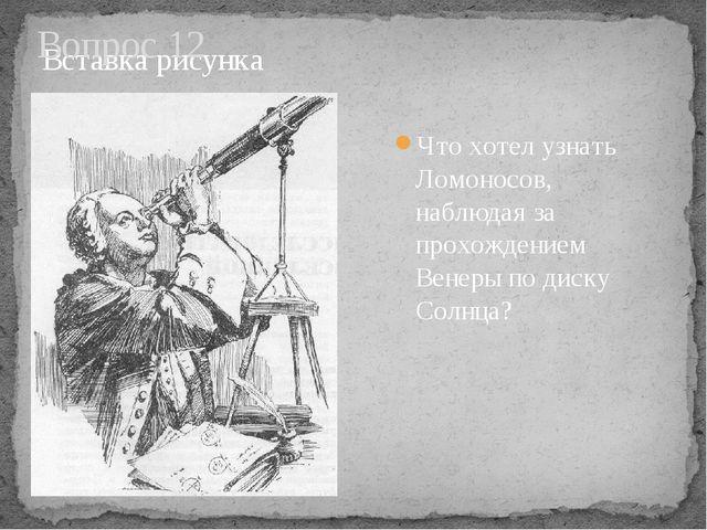 Вопрос 12 Что хотел узнать Ломоносов, наблюдая за прохождением Венеры по диск...