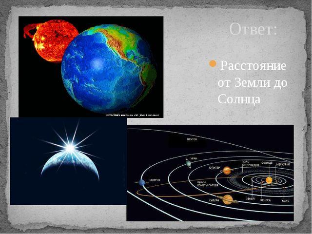 Ответ: Расстояние от Земли до Солнца