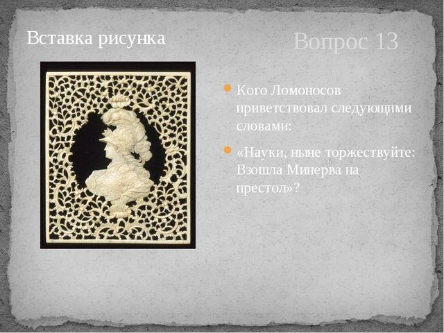 Вопрос 13 Кого Ломоносов приветствовал следующими словами: «Науки, ныне торже...
