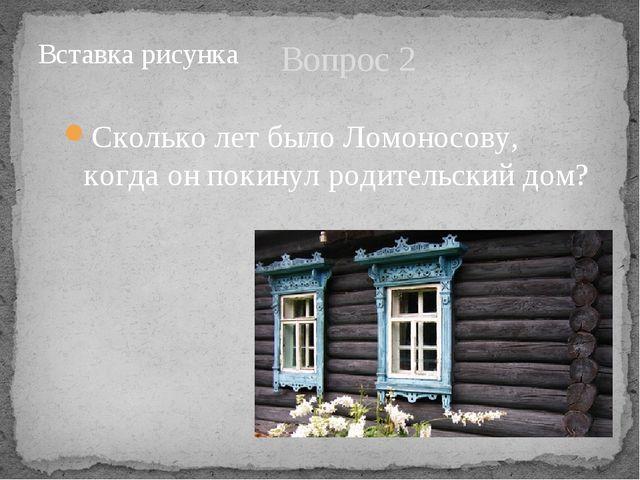 Вопрос 2 Сколько лет было Ломоносову, когда он покинул родительский дом?