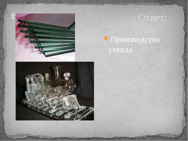 Ответ: Производство стекла