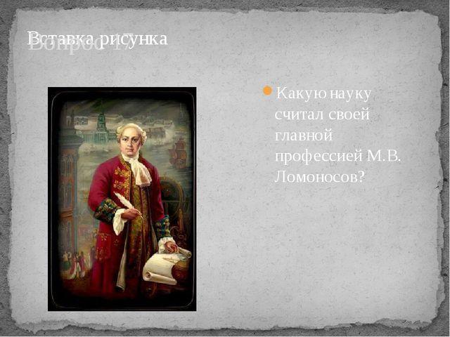 Вопрос 17 Какую науку считал своей главной профессией М.В. Ломоносов?