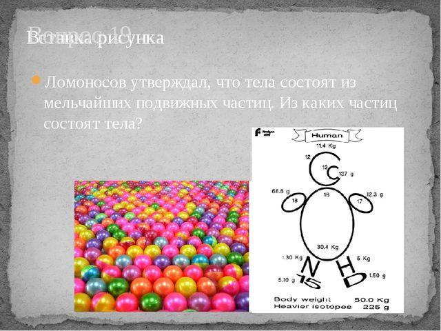 Вопрос 19 Ломоносов утверждал, что тела состоят из мельчайших подвижных части...