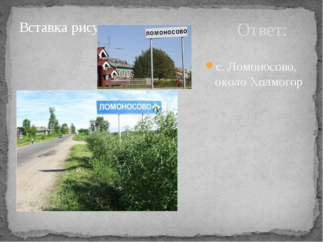 Ответ: с. Ломоносово, около Холмогор