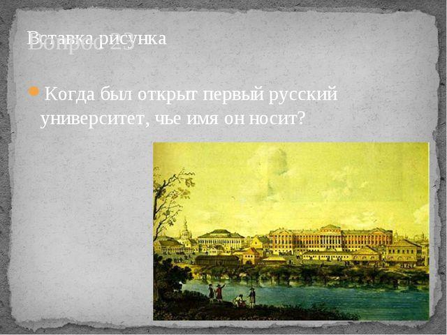 Вопрос 23 Когда был открыт первый русский университет, чье имя он носит?