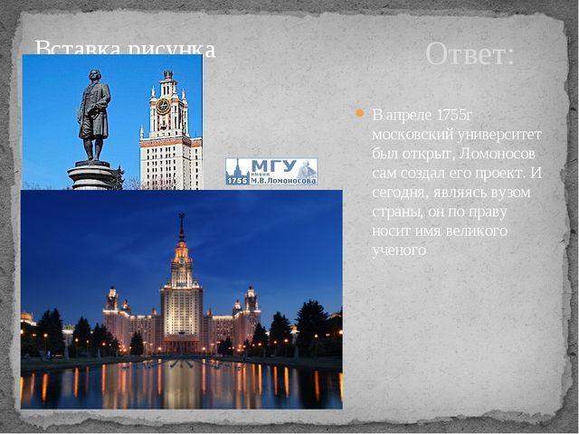 Ответ: В апреле 1755г московский университет был открыт, Ломоносов сам создал...