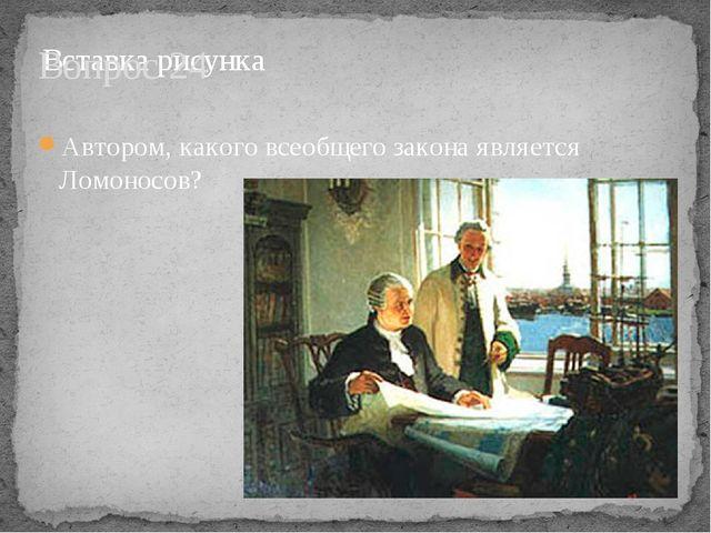 Вопрос 24 Автором, какого всеобщего закона является Ломоносов?