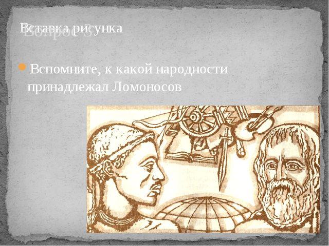 Вопрос 3 Вспомните, к какой народности принадлежал Ломоносов
