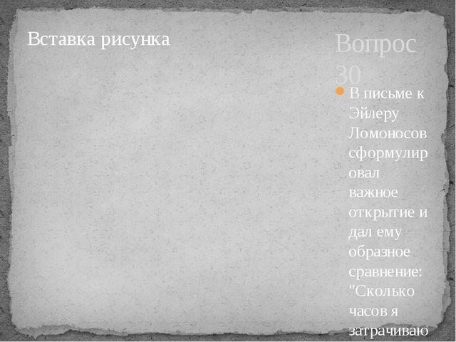 Вопрос 30 В письме к Эйлеру Ломоносов сформулировал важное открытие и дал ему...