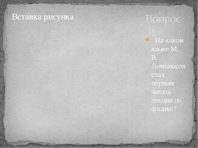 Вопрос 31 На каком языке М. В. Ломоносов стал первым читать лекции по физике?