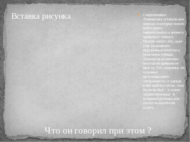 Современники Ломоносова оставили нам записки, в которых можно найти много зан...