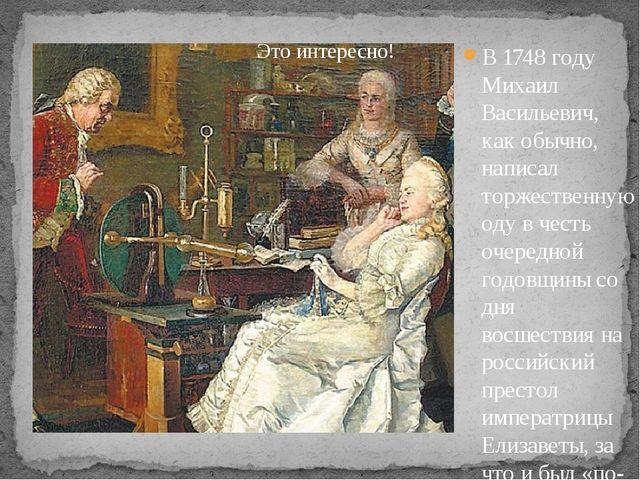 В 1748 году Михаил Васильевич, как обычно, написал торжественную оду в честь...