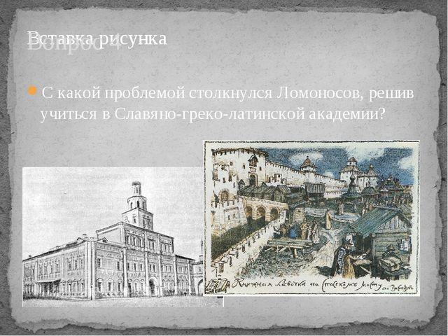 Вопрос 4 С какой проблемой столкнулся Ломоносов, решив учиться в Славяно-грек...