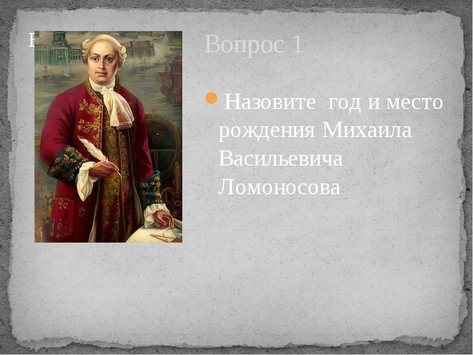 Вопрос 1 Назовите год и место рождения Михаила Васильевича Ломоносова