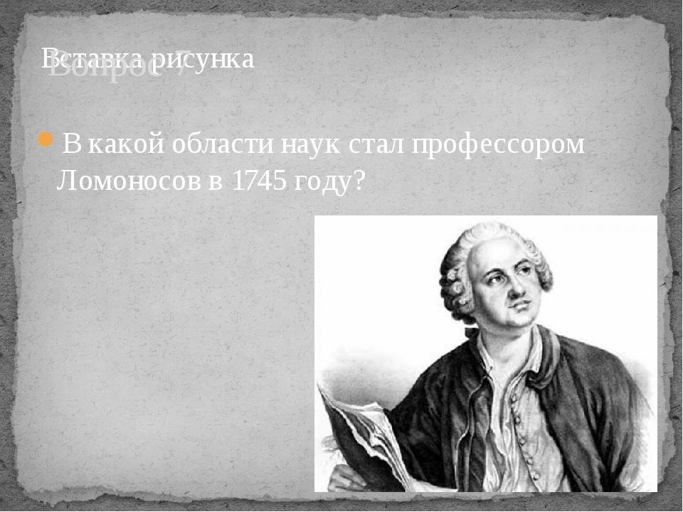 Вопрос 7 В какой области наук стал профессором Ломоносов в 1745 году?