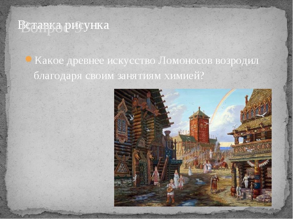 Вопрос 9 Какое древнее искусство Ломоносов возродил благодаря своим занятиям...