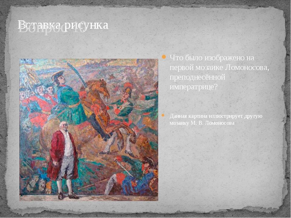 Вопрос 10 Что было изображено на первой мозаике Ломоносова, преподнесённой им...