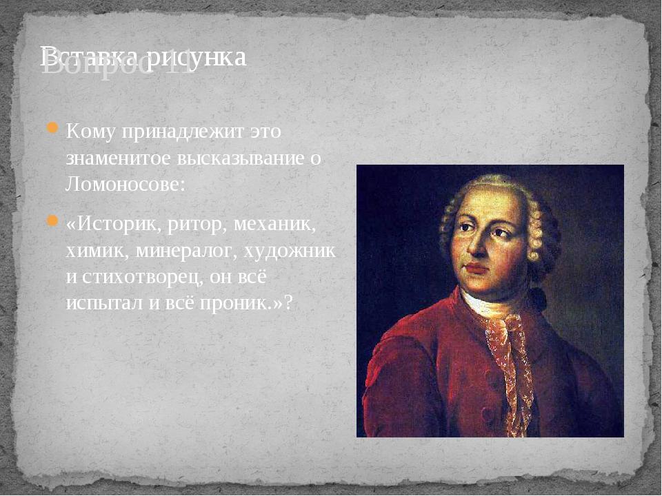 Вопрос 11 Кому принадлежит это знаменитое высказывание о Ломоносове: «Историк...