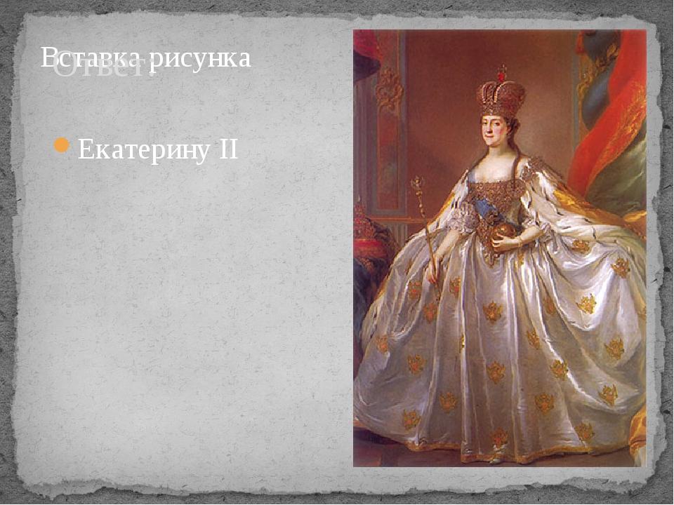 Ответ: Екатерину II