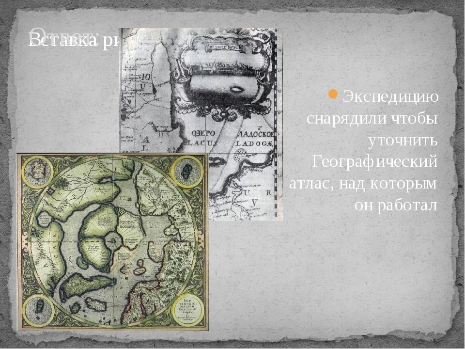 Ответ: Экспедицию снарядили чтобы уточнить Географический атлас, над которым...