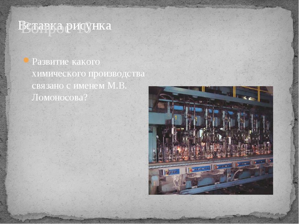 Вопрос 16 Развитие какого химического производства связано с именем М.В. Ломо...