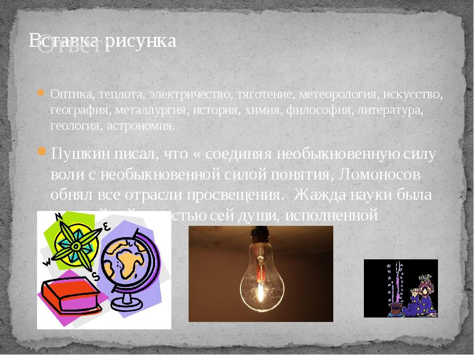 Ответ: Оптика, теплота, электричество, тяготение, метеорология, искусство, ге...