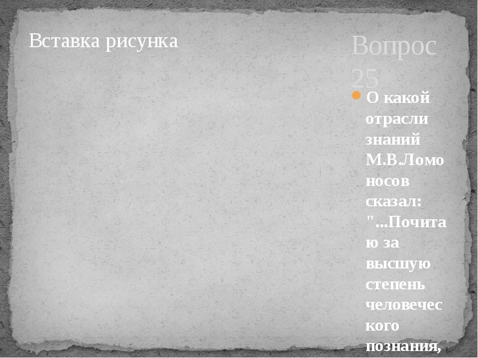 """Вопрос 25 О какой отрасли знаний М.В.Ломоносов сказал: """"...Почитаю за высшую..."""