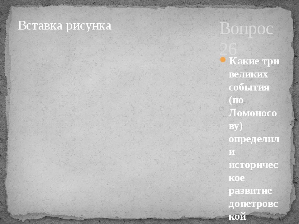 Вопрос 26 Какие три великих события (по Ломоносову) определили историческое р...